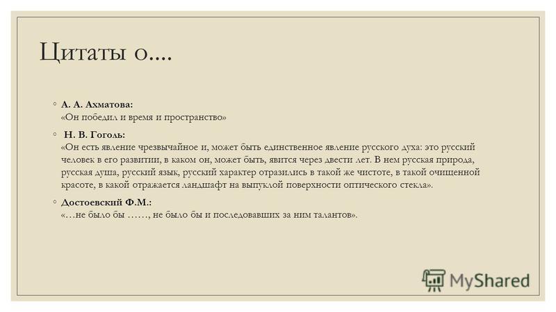 Цитаты о.... А. А. Ахматова: «Он победил и время и пространство» Н. В. Гоголь: «Он есть явление чрезвычайное и, может быть единственное явление русского духа: это русский человек в его развитии, в каком он, может быть, явится через двести лет. В нем