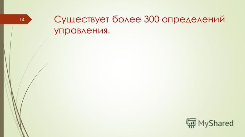 Существует более 300 определений управления. 14