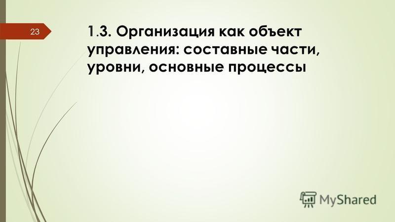 1. 3. Организация как объект управления: составные части, уровни, основные процессы 23
