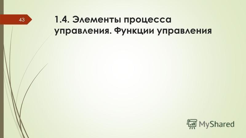 1.4. Элементы процесса управления. Функции управления 43
