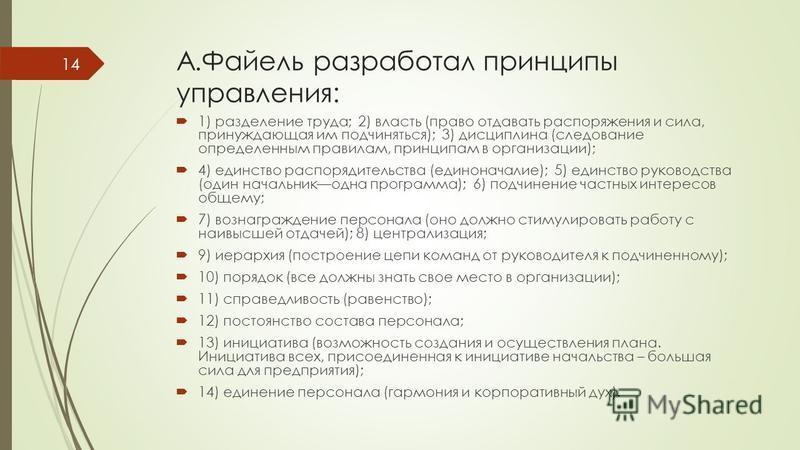 А.Файель разработал принципы управления: 1) разделение труда; 2) власть (право отдавать распоряжения и сила, принуждающая им подчиняться); 3) дисциплина (следование определенным правилам, принципам в организации); 4) единство распорядительства (едино