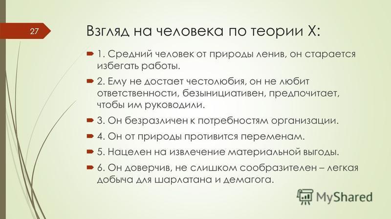 Взгляд на человека по теории Х: 1. Средний человек от природы ленив, он старается избегать работы. 2. Ему не достает честолюбия, он не любит ответственности, безынициативен, предпочитает, чтобы им руководили. 3. Он безразличен к потребностям организа