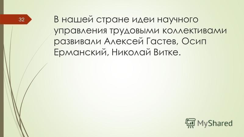 В нашей стране идеи научного управления трудовыми коллективами развивали Алексей Гастев, Осип Ерманский, Николай Витке. 32