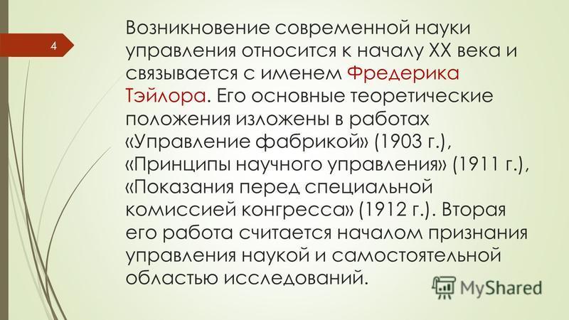 Возникновение современной науки управления относится к началу ХХ века и связывается с именем Фредерика Тэйлора. Его основные теоретические положения изложены в работах «Управление фабрикой» (1903 г.), «Принципы научного управления» (1911 г.), «Показа