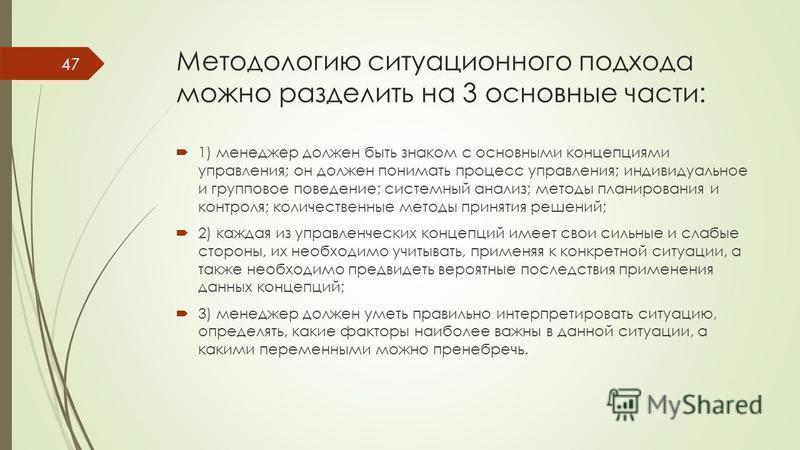 Методологию ситуационного подхода можно разделить на 3 основные части: 1) менеджер должен быть знаком с основными концепциями управления; он должен понимать процесс управления; индивидуальное и групповое поведение; системный анализ; методы планирован