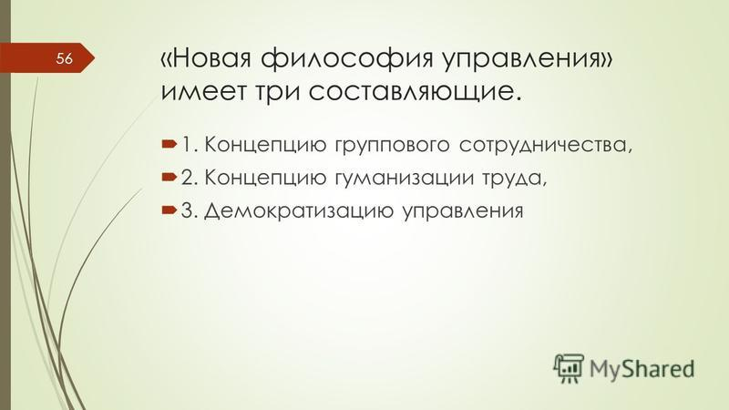 «Новая философия управления» имеет три составляющие. 1. Концепцию группового сотрудничества, 2. Концепцию гуманизации труда, 3. Демократизацию управления 56
