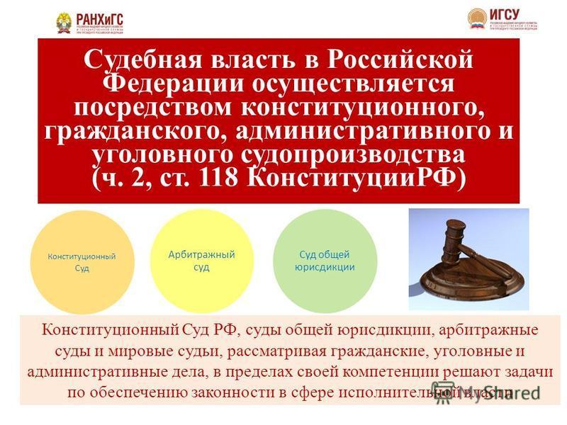 Cудебная власть в Российской Федерации осуществляется посредством конституционного, гражданского, административного и уголовного судопроизводства (ч. 2, ст. 118 КонституцииРФ) Конституционный Суд Арбитражный суд Суд общей юрисдикции Конституционный С