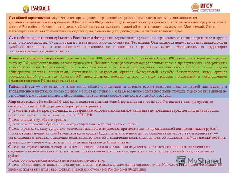 Суд общей юрисдикции Суд общей юрисдикции осуществляет правосудие по гражданским, уголовным делам и делам, возникающим из административных правонарушений. В Российской Федерации к судам общей юрисдикции относятся: верховные суды республик в составе Р