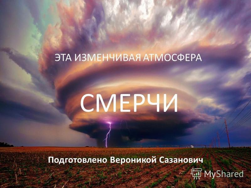 СМЕРЧИ ЭТА ИЗМЕНЧИВАЯ АТМОСФЕРА Подготовлено Вероникой Сазанович