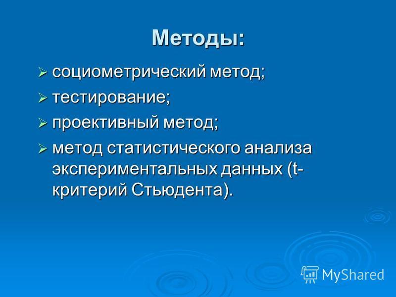 Методы: социометрический метод; социометрический метод; тестирование; тестирование; проективный метод; проективный метод; метод статистического анализа экспериментальных данных (t- критерий Стьюдента). метод статистического анализа экспериментальных