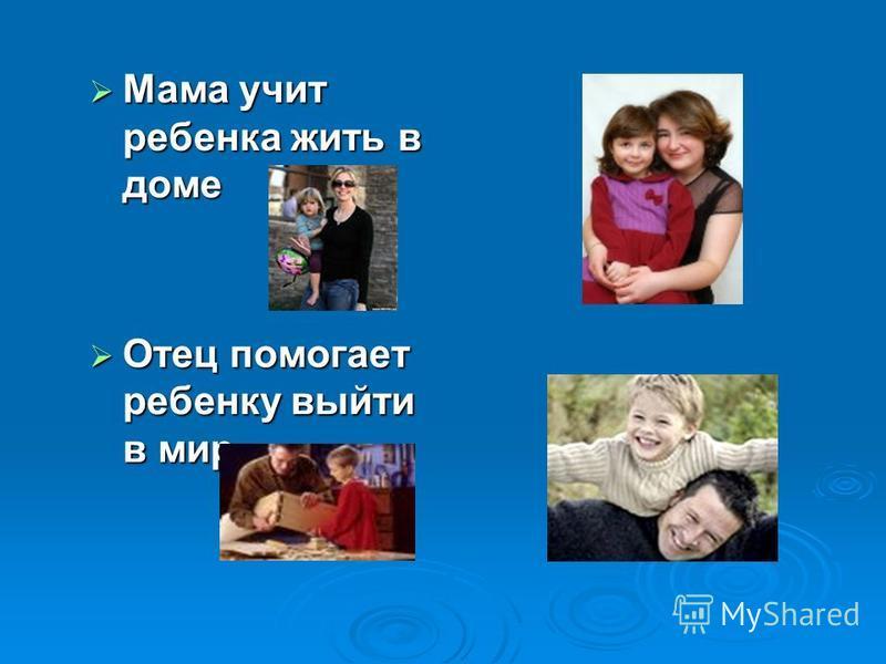 Мама учит ребенка жить в доме Мама учит ребенка жить в доме Отец помогает ребенку выйти в мир Отец помогает ребенку выйти в мир