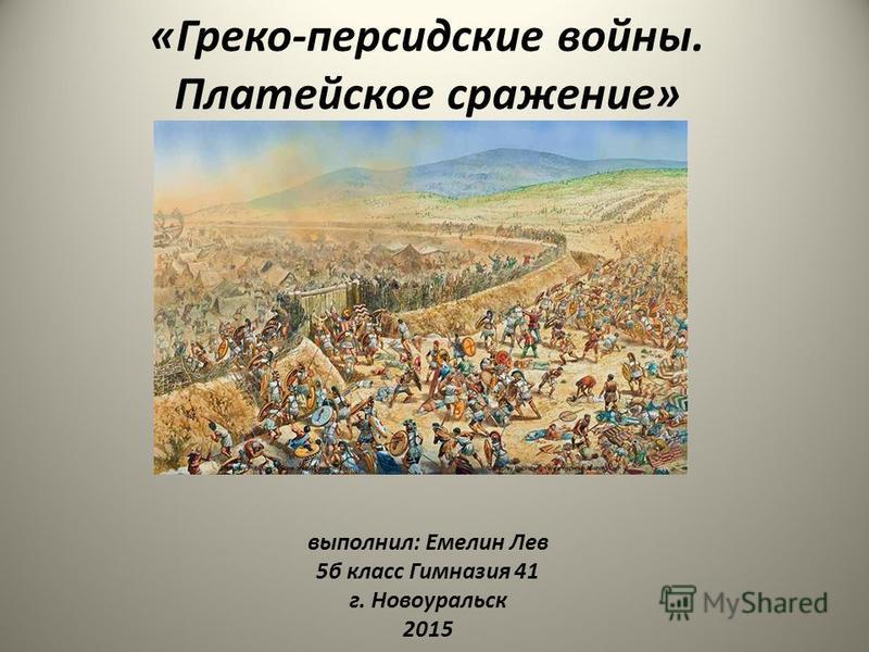 «Греко-персидские войны. Платейское сражение» выполнил: Емелин Лев 5 б класс Гимназия 41 г. Новоуральск 2015