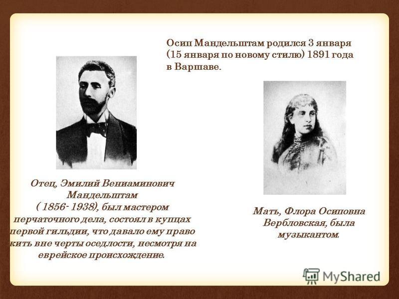 Отец, Эмилий Вениаминович Мандельштам ( 1856- 1938), был мастером перчаточного дела, состоял в купцах первой гильдии, что давало ему право жить вне черты оседлости, несмотря на еврейское происхождение. Мать, Флора Осиповна Вербловская, была музыканто