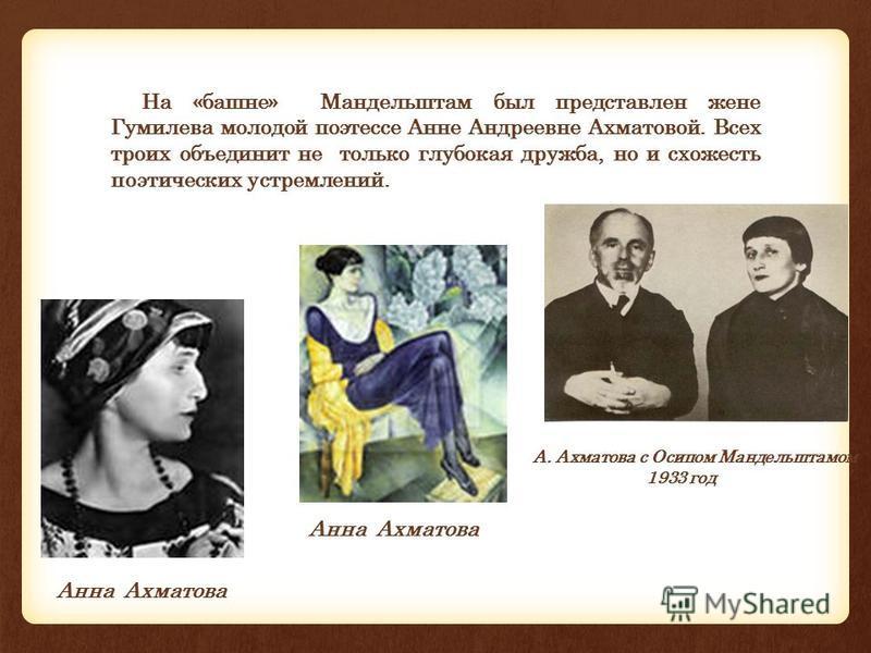 На «башне» Мандельштам был представлен жене Гумилева молодой поэтессе Анне Андреевне Ахматовой. Всех троих объединит не только глубокая дружба, но и схожесть поэтических устремлений. А. Ахматова с Осипом Мандельштамом 1933 год Анна Ахматова