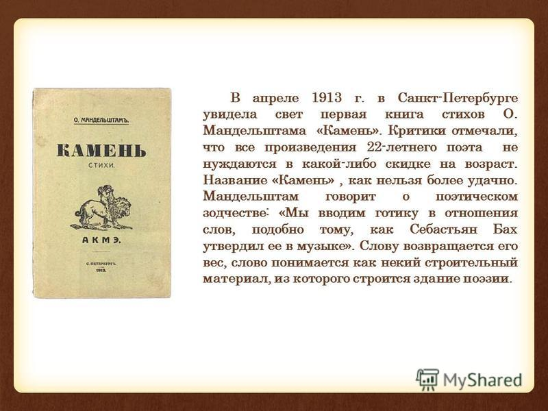 В апреле 1913 г. в Санкт-Петербурге увидела свет первая книга стихов О. Мандельштама «Камень». Критики отмечали, что все произведения 22-летнего поэта не нуждаются в какой-либо скидке на возраст. Название «Камень», как нельзя более удачно. Мандельшта