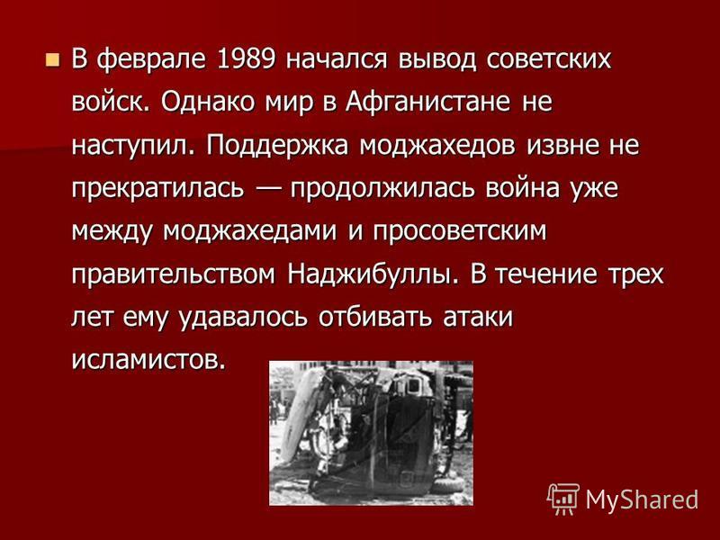 В феврале 1989 начался вывод советских войск. Однако мир в Афганистане не наступил. Поддержка моджахедов извне не прекратилась продолжилась война уже между моджахедами и просоветским правительством Наджибуллы. В течение трех лет ему удавалось отбиват