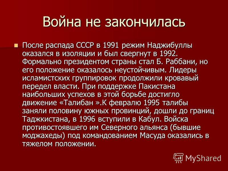 Война не закончилась После распада СССР в 1991 режим Наджибуллы оказался в изоляции и был свергнут в 1992. Формально президентом страны стал Б. Раббани, но его положение оказалось неустойчивым. Лидеры исламистских группировок продолжили кровавый пере