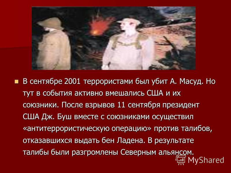 В сентябре 2001 террористами был убит А. Масуд. Но тут в события активно вмешались США и их союзники. После взрывов 11 сентября президент США Дж. Буш вместе с союзниками осуществил «антитеррористическую операцию» против талибов, отказавшихся выдать б