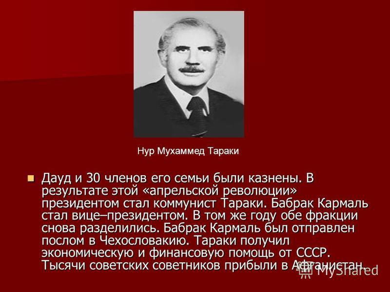 Дауд и 30 членов его семьи были казнены. В результате этой «апрельской революции» президентом стал коммунист Тараки. Бабрак Кармаль стал вице–президентом. В том же году обе фракции снова разделились. Бабрак Кармаль был отправлен послом в Чехословакию