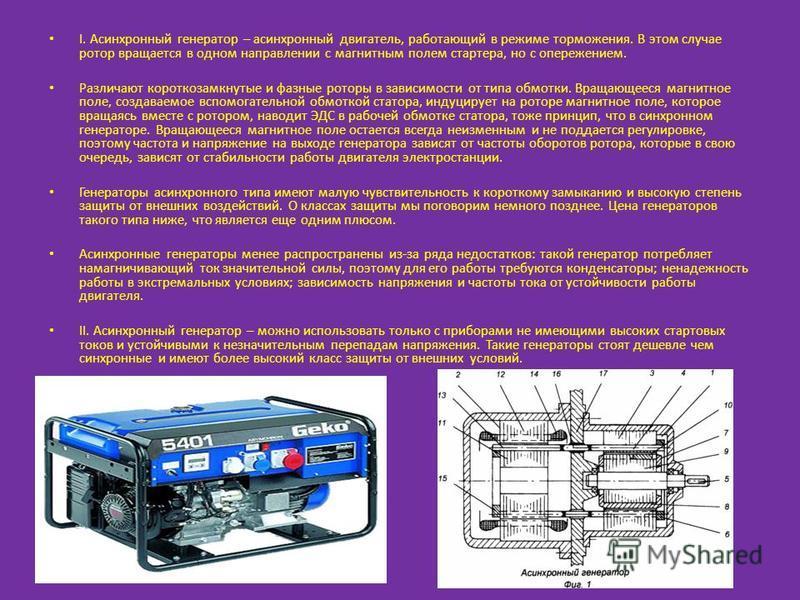 I. Асинхронный генератор – асинхронный двигатель, работающий в режиме торможения. В этом случае ротор вращается в одном направлении с магнитным полем стартера, но с опережением. Различают короткозамкнутые и фазные роторы в зависимости от типа обмотки