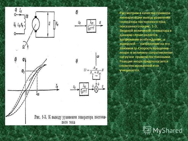 Рассмотрим в качестве примера линеаризации вывод уравнения генератора постоянного тока, показанного на рис. 1-3. Входной величиной генератора в данном случае является напряжение возбуждения, а выходной напряжение на его зажимах U. Скорость вращения я