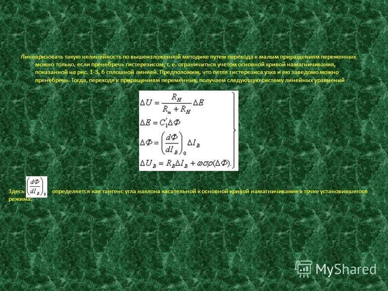 Линеаризовать такую нелинейность по вышеизложенной методике путем перехода к малым приращениям переменных можно только, если пренебречь гистерезисом, т. е. ограничиться учетом основной кривой намагничивания, показанной на рис. 1-3, б сплошной линией.