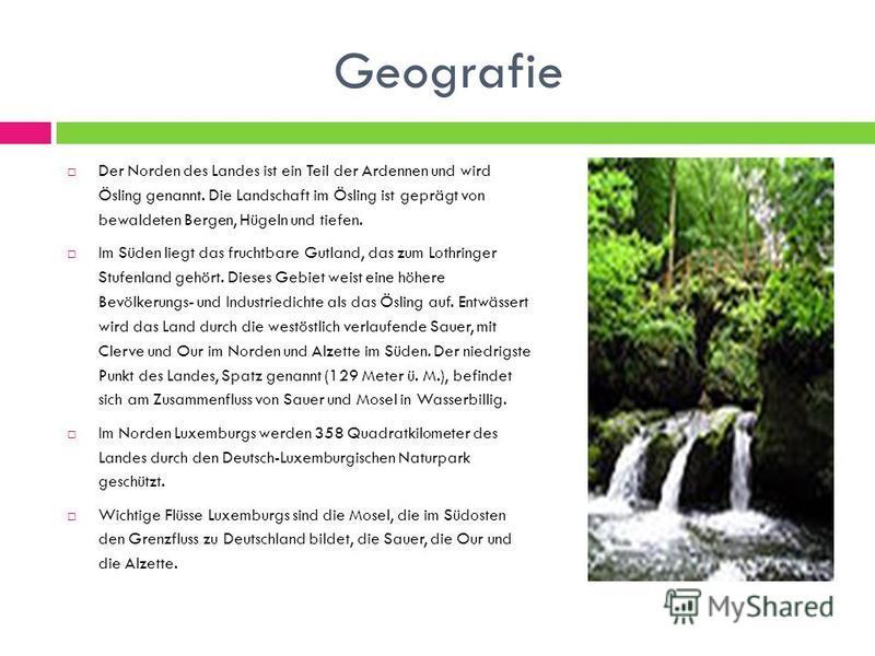 Geografie Der Norden des Landes ist ein Teil der Ardennen und wird Ösling genannt. Die Landschaft im Ösling ist geprägt von bewaldeten Bergen, Hügeln und tiefen. Im Süden liegt das fruchtbare Gutland, das zum Lothringer Stufenland gehört. Dieses Gebi