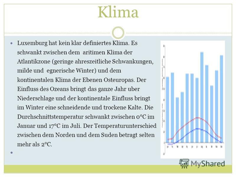 Klima Luxemburg hat kein klar definiertes Klima. Es schwankt zwischen dem aritimen Klima der Atlantikzone (geringe ahreszeitliche Schwankungen, milde und egnerische Winter) und dem kontinentalen Klima der Ebenen Osteuropas. Der Einfluss des Ozeans br