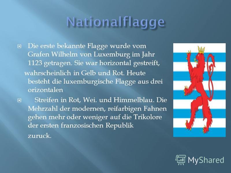 Die erste bekannte Flagge wurde vom Grafen Wilhelm von Luxemburg im Jahr 1123 getragen. Sie war horizontal gestreift, wahrscheinlich in Gelb und Rot. Heute besteht die luxemburgische Flagge aus drei orizontalen Streifen in Rot, Wei. und Himmelblau. D