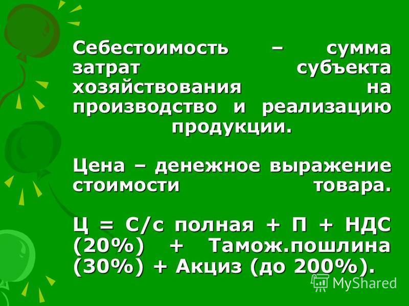 Себестоимость – сумма затрат субъекта хозяйствования на производство и реализацию продукции. Цена – денежное выражение стоимости товара. Ц = С/с полная + П + НДС (20%) + Тамож.пошлина (30%) + Акциз (до 200%).