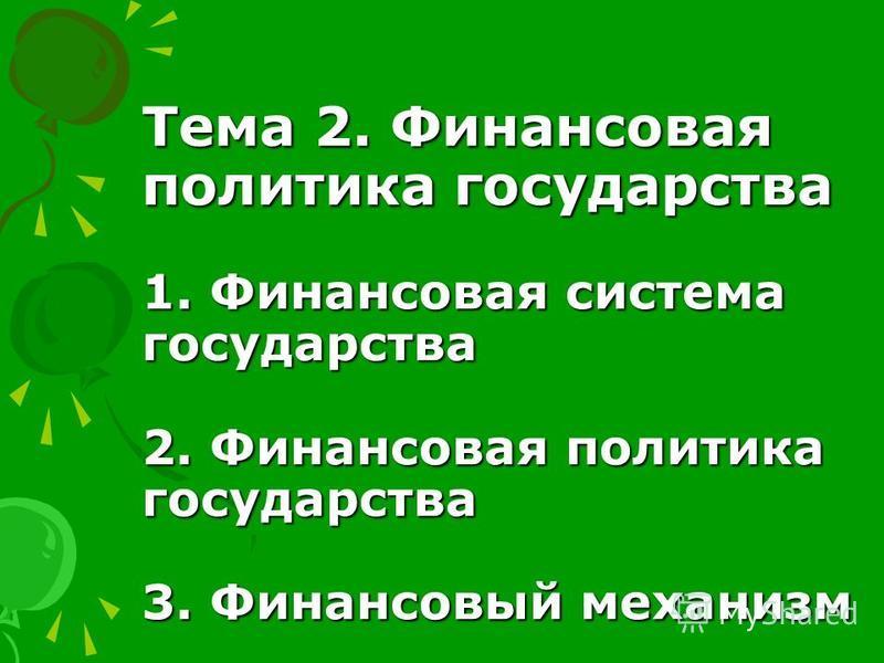 Тема 2. Финансовая политика государства 1. Финансовая система государства 2. Финансовая политика государства 3. Финансовый механизм