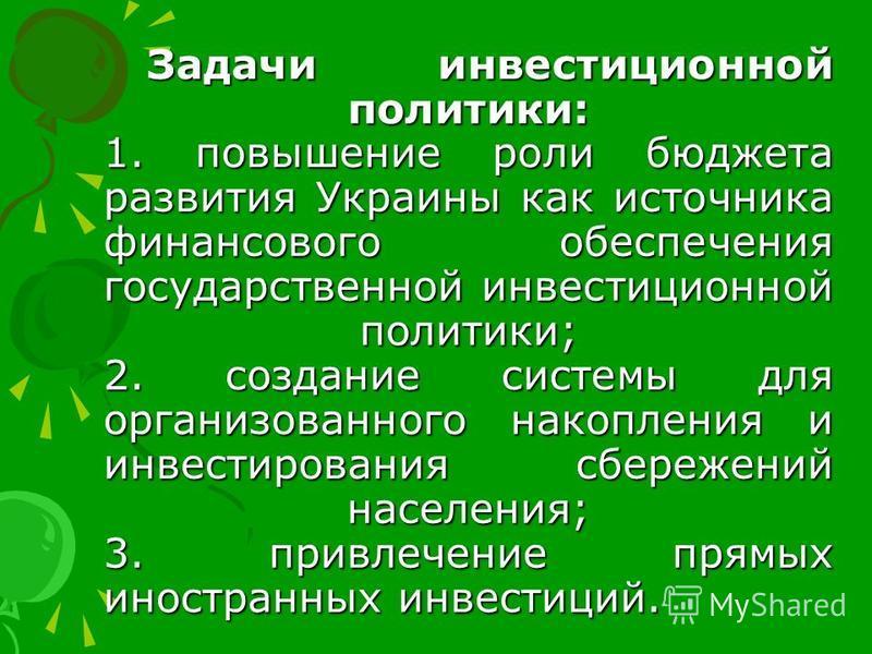 Задачи инвестиционной политики: 1. повышение роли бюджета развития Украины как источника финансового обеспечения государственной инвестиционной политики; 2. создание системы для организованного накопления и инвестирования сбережений населения; 3. при