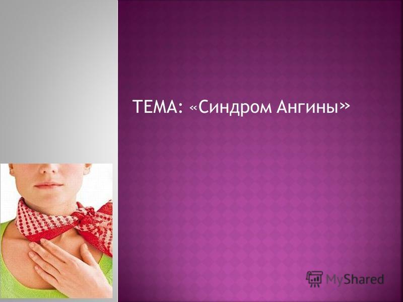 ТЕМА: «Синдром Ангины »