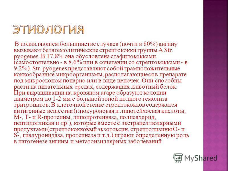 В подавляющем большинстве случаев (почти в 80%) ангину вызывают бета гемолитические стрептококки группы A Str. pyogenes. В 17,8% она обусловлена стафилококками (самостоятельно - в 8,6% или в сочетании со стрептококками - в 9,2%). Str. pyogenes предст