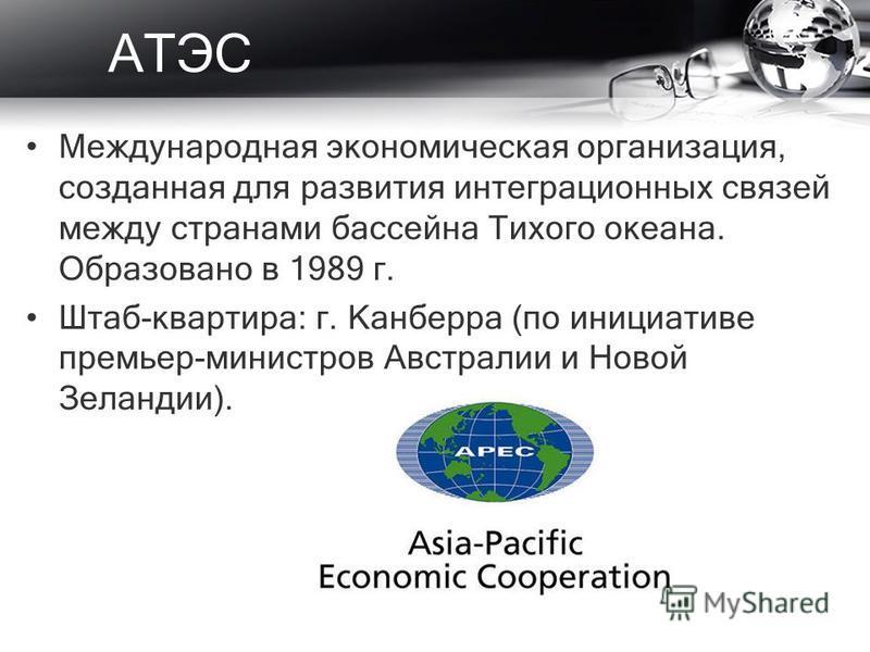 АТЭС Международная экономическая организация, созданная для развития интеграционных связей между странами бассейна Тихого океана. Образовано в 1989 г. Штаб-квартира: г. Канберра (по инициативе премьер-министров Австралии и Новой Зеландии).