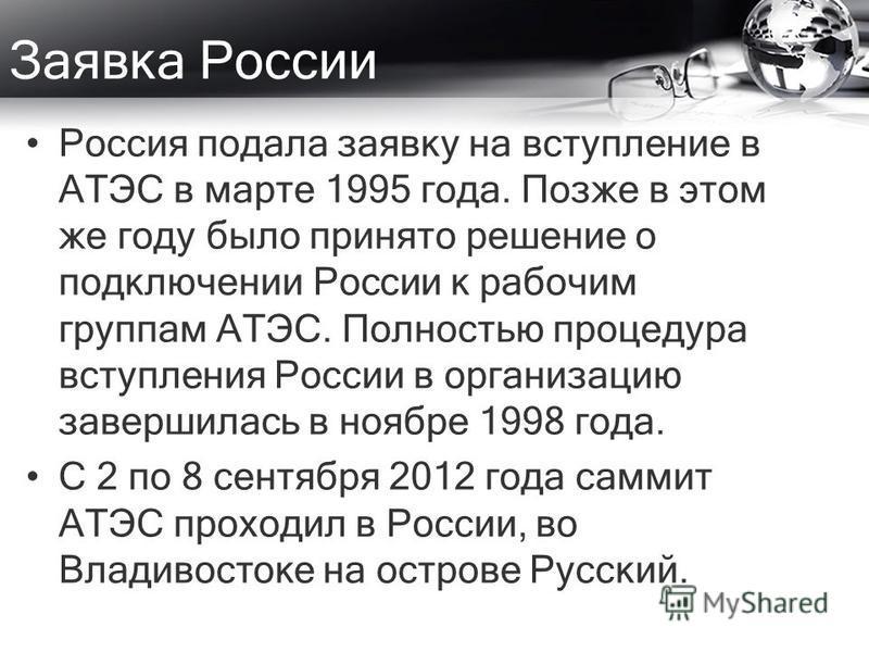Заявка России Россия подала заявку на вступление в АТЭС в марте 1995 года. Позже в этом же году было принято решение о подключении России к рабочим группам АТЭС. Полностью процедура вступления России в организацию завершилась в ноябре 1998 года. С 2