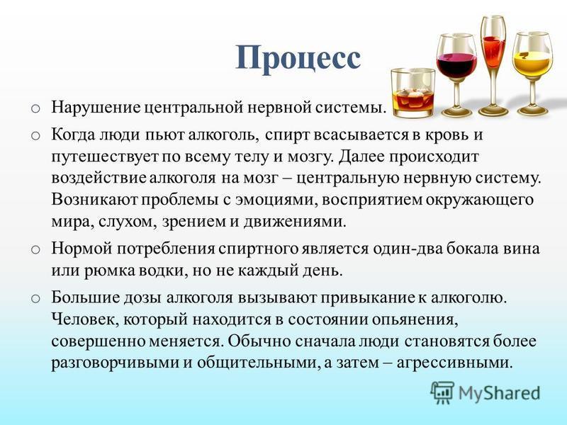 Процесс o Нарушение центральной нервной системы. o Когда люди пьют алкоголь, спирт всасывается в кровь и путешествует по всему телу и мозгу. Далее происходит воздействие алкоголя на мозг – центральную нервную систему. Возникают проблемы с эмоциями, в