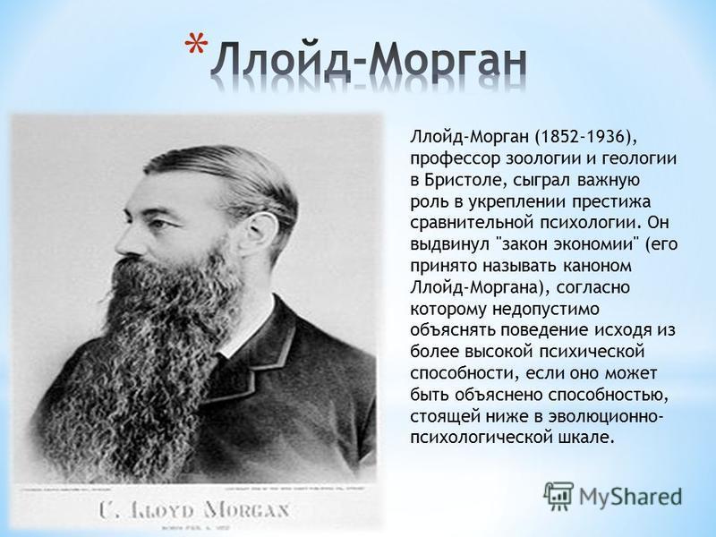 Ллойд-Морган (1852-1936), профессор зоологии и геологии в Бристоле, сыграл важную роль в укреплении престижа сравнительной психологии. Он выдвинул
