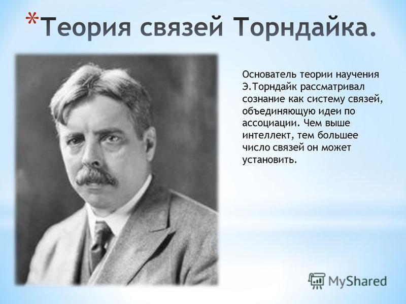 Основатель теории научения Э.Торндайк рассматривал сознание как систему связей, объединяющую идеи по ассоциации. Чем выше интеллект, тем большее число связей он может установить.