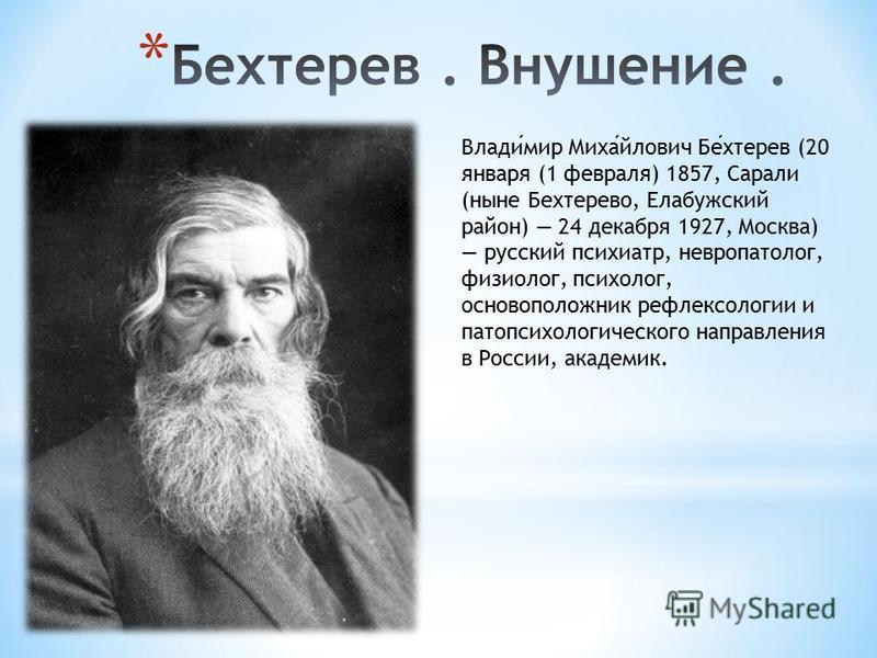 Владимир Михайлович Бехтерев (20 января (1 февраля) 1857, Сарали (ныне Бехтерево, Елабужский район) 24 декабря 1927, Москва) русский психиатр, невропатолог, физиолог, психолог, основоположник рефлексологии и патопсихологического направления в России,