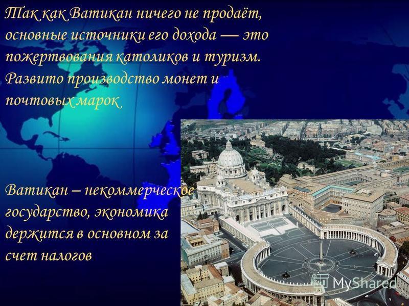 Так как Ватикан ничего не продаёт, основные источники его дохода это пожертвования католиков и туризм. Развито производство монет и почтовых марок Ватикан – некоммерческое государство, экономика держится в основном за счет налогов