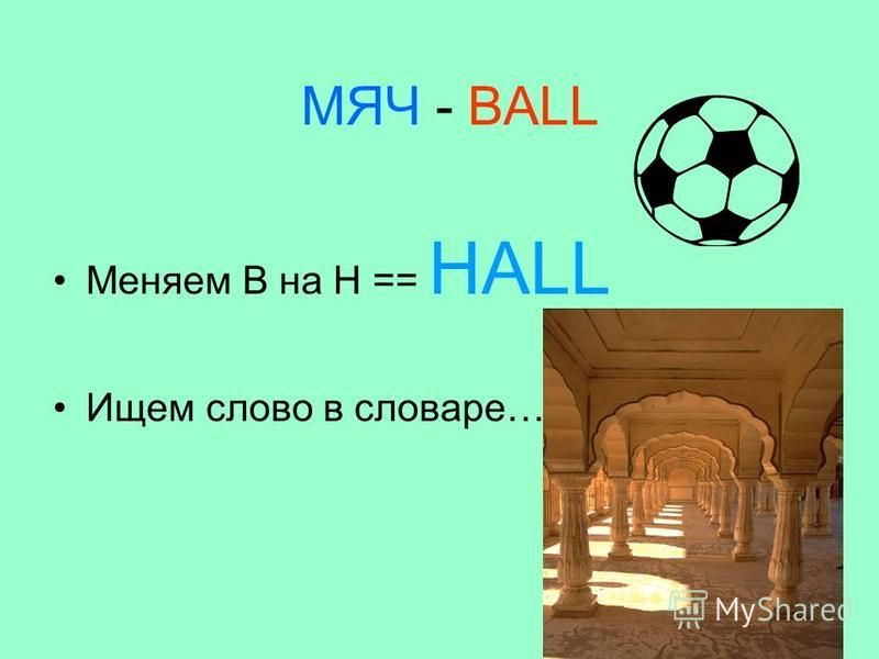 МЯЧ - BALL Меняем В на Н == HALL Ищем слово в словаре…