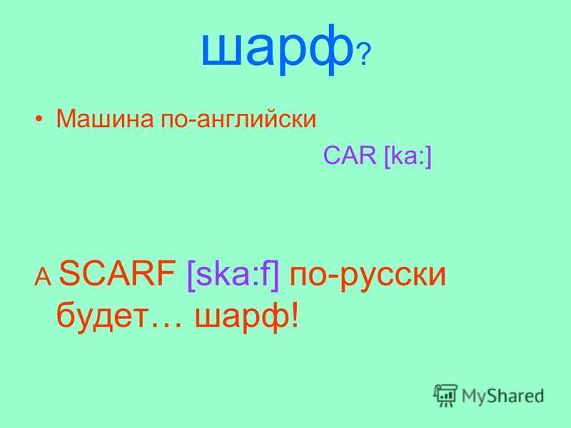 шарф ? Машина по-английски CAR [ka:] А SCARF [ska:f] по-русски будет… шарф!