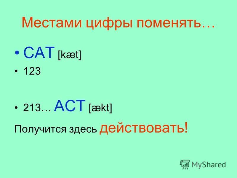 Местами цифры поменять… CAT [kæt] 123 213… ACT [ækt] Получится здесь действовать!