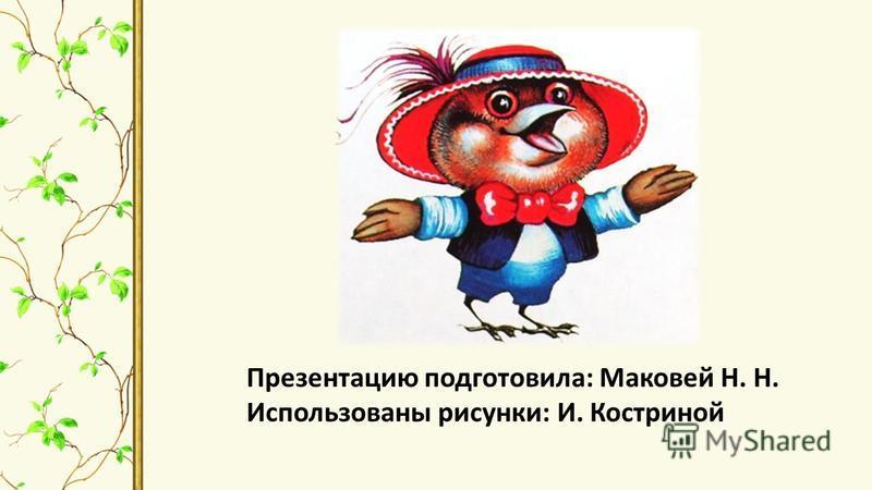 Презентацию подготовила: Маковей Н. Н. Использованы рисунки: И. Костриной