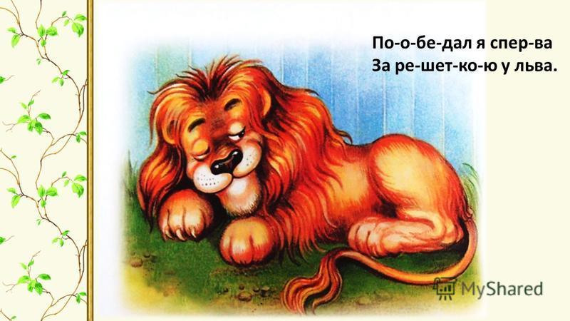 По-о-бе-дал я спер-ва За ре-шет-ко-ю у льва.