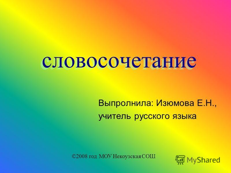 словосочетание Выпролнила: Изюмова Е.Н., учитель русского языка ©2008 год МОУ Некоузская СОШ