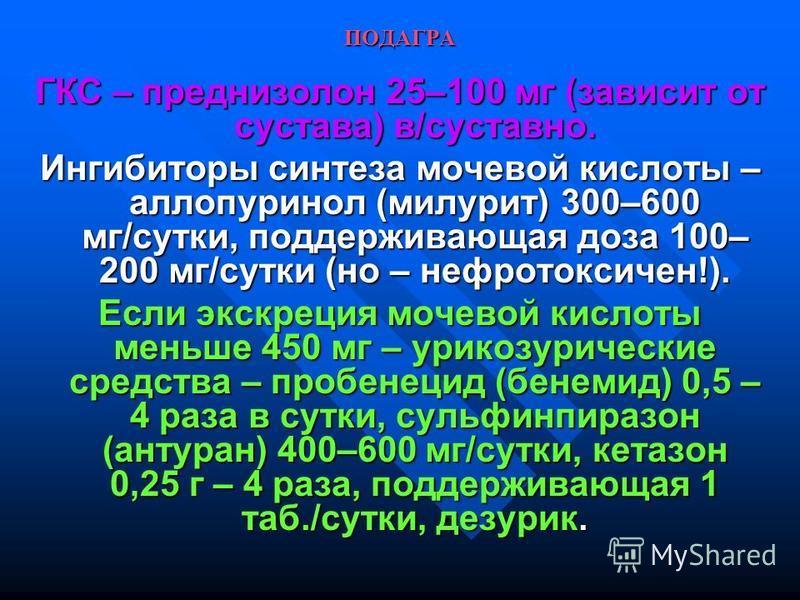 ПОДАГРА ГКС – преднизолон 25–100 мг (зависит от сустава) в/суставно. Ингибиторы синтеза мочевой кислоты – аллопуринол (милурит) 300–600 мг/сутки, поддерживающая доза 100– 200 мг/сутки (но – нефротоксичен!). Если экскреция мочевой кислоты меньше 450 м