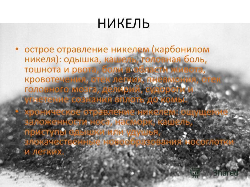 НИКЕЛЬ острое отравление никелем (карбонилом никеля): одышка, кашель, головная боль, тошнота и рвота, боли в области живота, кровотечения, отек легких, пневмония, отек головного мозга, делирий, судороги и угнетение сознания вплоть до комы. хроническо