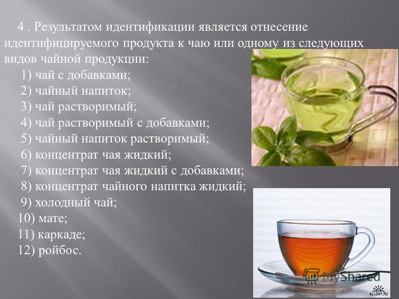 4. Результатом идентификации является отнесение идентифицируемого продукта к чаю или одному из следующих видов чайной продукции: 1) чай с добавками; 2) чайный напиток; 3) чай растворимый; 4) чай растворимый с добавками; 5) чайный напиток растворимый;